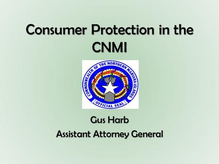 Consumer Protection in the CNMI Gus Harb Assistant Attorney General.
