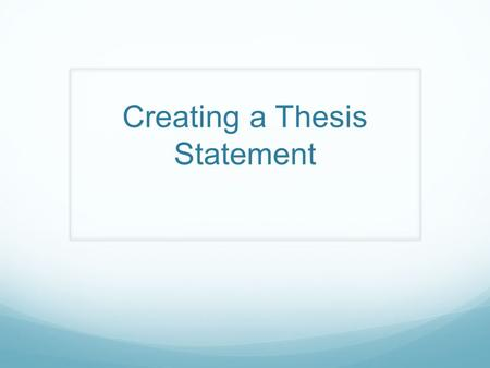 Creating a Thesis Statement. Thesis Statement In general, a thesis statement declares what you believe and what you intend to prove It is the central.