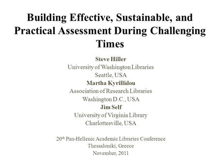 Building Effective, Sustainable, and Practical Assessment During Challenging Times Steve Hiller University of Washington Libraries Seattle, USA Martha.