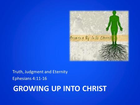 GROWING UP INTO CHRIST Truth, Judgment and Eternity Ephesians 4:11-16.