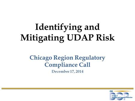 Identifying and Mitigating UDAP Risk Chicago Region Regulatory Compliance Call December 17, 2014.