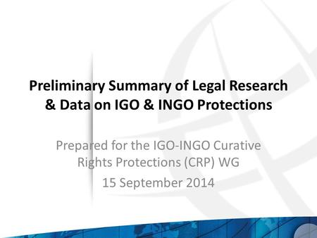 Preliminary Summary of Legal Research & Data on IGO & INGO Protections Prepared for the IGO-INGO Curative Rights Protections (CRP) WG 15 September 2014.