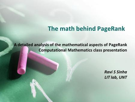 The math behind PageRank A detailed analysis of the mathematical aspects of PageRank Computational Mathematics class presentation Ravi S Sinha LIT lab,