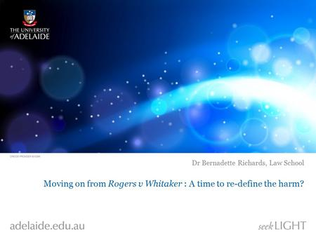 Moving on from Rogers v Whitaker : A time to re-define the harm? Dr Bernadette Richards, Law School.
