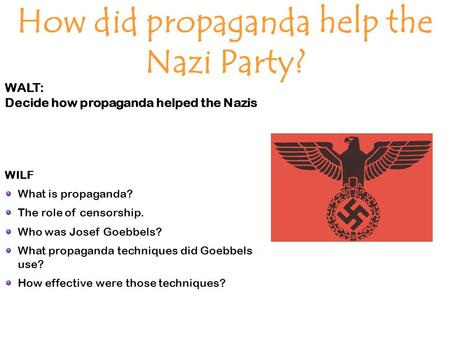 WALT: Decide how propaganda helped the Nazis How did propaganda help the Nazi Party? WILF What is propaganda? The role of censorship. Who was Josef Goebbels?