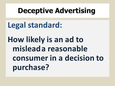 Deceptive Advertising Legal standard: How likely is an ad to misleada reasonable consumer in a decision to purchase?