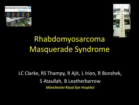 Rhabdomyosarcoma Masquerade Syndrome LC Clarke, RS Thampy, R Ajit, L Irion, R Bonshek, S Ataullah, B Leatherbarrow Manchester Royal Eye Hospital.