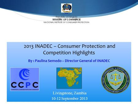 213 INADEC - C2013 INADEC - 2013 INADEC – Consumer Protection and Competition Highlights By : Paulina Semedo – Director General of INADEC Livingstone,