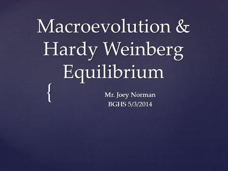 { Macroevolution & Hardy Weinberg Equilibrium Mr. Joey Norman BGHS 5/3/2014.