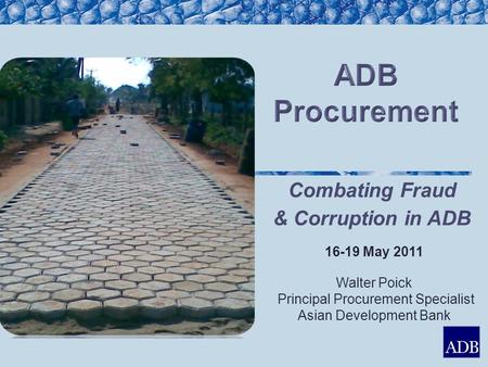 16-19 May 2011 Walter Poick Principal Procurement Specialist Asian Development Bank Combating Fraud & Corruption in ADB.