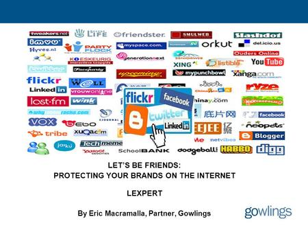 Let's Be Friends Social Networking & Trade-marks LET'S BE FRIENDS: PROTECTING YOUR BRANDS ON THE INTERNET LEXPERT By Eric Macramalla, Partner, Gowlings.