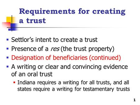 Requirements for creating a trust  Settlor's intent to create a trust  Presence of a res (the trust property)  Designation of beneficiaries (continued)