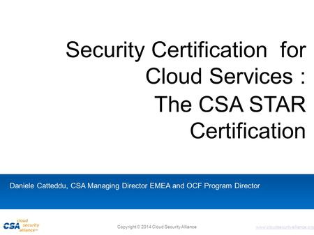 Www.cloudsecurityalliance.org Copyright © 2014 Cloud Security Alliance Security Certification for Cloud Services : The CSA STAR Certification Daniele Catteddu,