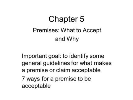 Chapter 5 Premises: What to Accept and Why Important goal: to identify some general guidelines for what makes a premise or claim acceptable 7 ways for.