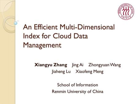 An Efficient Multi-Dimensional Index for Cloud Data Management Xiangyu Zhang Jing Ai Zhongyuan Wang Jiaheng Lu Xiaofeng Meng School of Information Renmin.