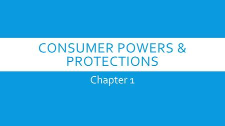 CONSUMER POWERS & PROTECTIONS Chapter 1. YOU'RE A CONSUMER  Being a consumer goes way beyond just shopping. Your actions as a consumer causes a ripple.