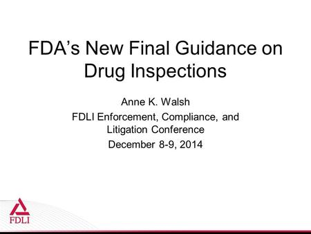FDA's New Final Guidance on Drug Inspections Anne K. Walsh FDLI Enforcement, Compliance, and Litigation Conference December 8-9, 2014.