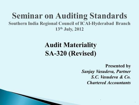 Seminar on Auditing Standards Southern India Regional Council of ICAI-Hyderabad Branch 13th July, 2012 Audit Materiality SA-320 (Revised) Presented by.