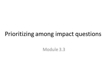 Prioritizing among impact questions Module 3.3. How important will the results be? Is the program (or similar programs) large or expanding? If the program.