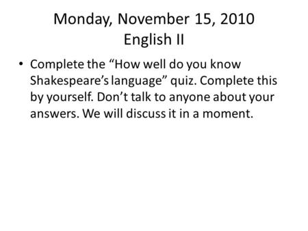 "Monday, November 15, 2010 English II Complete the ""How well do you know Shakespeare's language"" quiz. Complete this by yourself. Don't talk to anyone about."