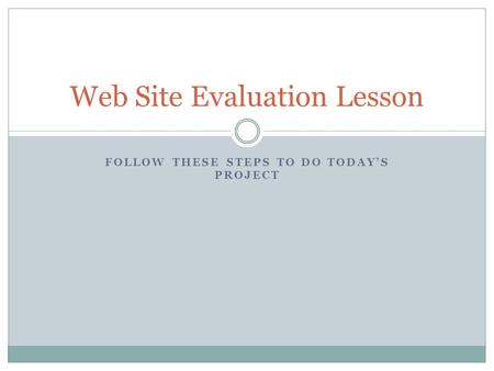 FOLLOW THESE STEPS TO DO TODAY'S PROJECT Web Site Evaluation Lesson.