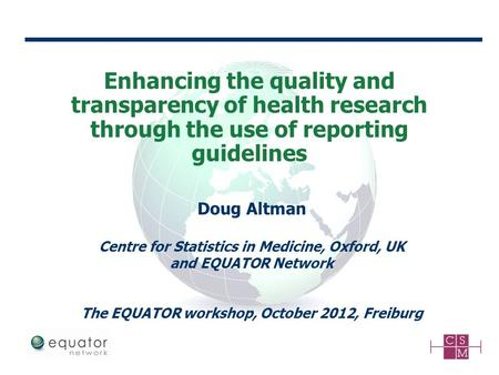 Enhancing the quality and transparency of health research through the use of reporting guidelines Doug Altman Centre for Statistics in Medicine, Oxford,