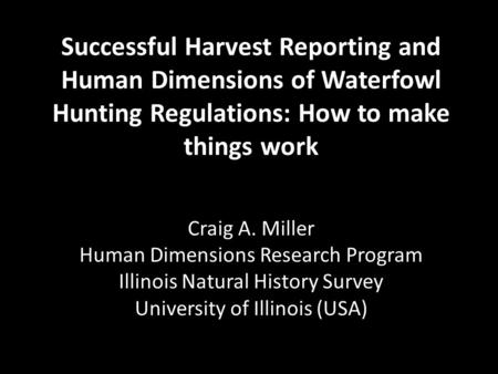 Successful Harvest Reporting and Human Dimensions of Waterfowl Hunting Regulations: How to make things work Craig A. Miller Human Dimensions Research Program.