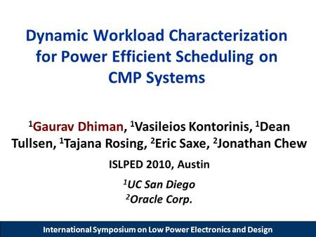International Symposium on Low Power Electronics and Design Dynamic Workload Characterization for Power Efficient Scheduling on CMP Systems 1 Gaurav Dhiman,