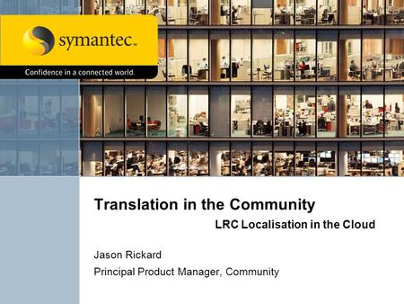 Translation in the Community LRC Localisation in the Cloud Jason Rickard Principal Product Manager, Community.