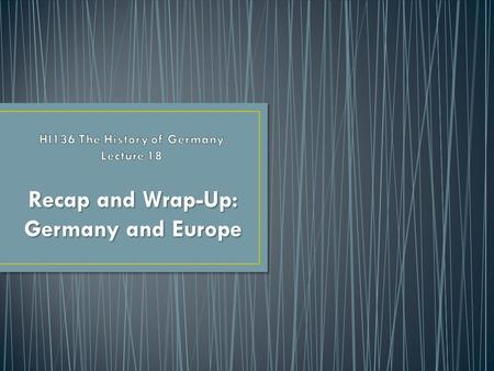 "Recap and Wrap-Up: Germany and Europe. Identity and Nationhood Continuity A ""Special Path""? Germany's place in world history."