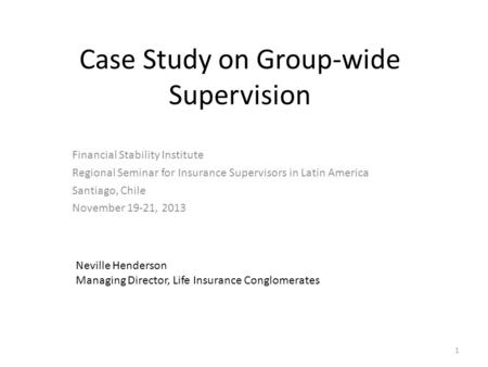 Case Study on Group-wide Supervision Financial Stability Institute Regional Seminar for Insurance Supervisors in Latin America Santiago, Chile November.