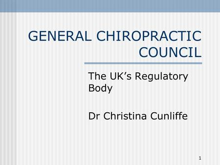 GENERAL CHIROPRACTIC COUNCIL The UK's Regulatory Body Dr Christina Cunliffe 1.