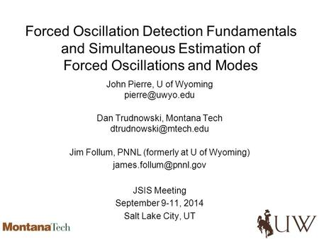 Forced Oscillation Detection Fundamentals and Simultaneous Estimation of Forced Oscillations and Modes John Pierre, U of Wyoming Dan Trudnowski,
