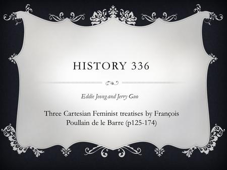 HISTORY 336 Eddie Jeong and Jerry Guo Three Cartesian Feminist treatises by François Poullain de le Barre (p125-174)