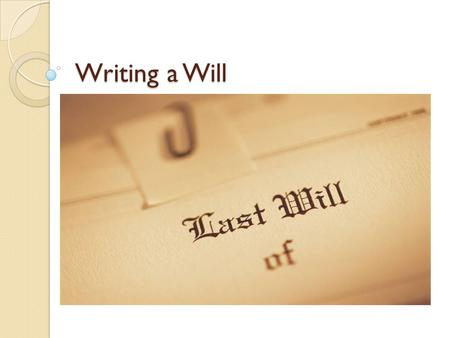 Writing a Will. What is a will? A legal expression, usually in writing, directing how the decedent wishes his or her property to be distributed after.