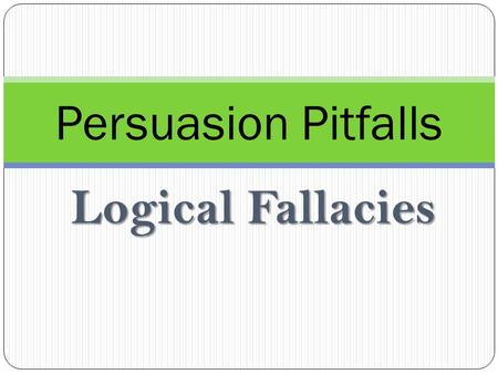 Logical Fallacies Persuasion Pitfalls. Logical Fallacies What is a logical fallacy? A mistake in reasoning that seriously affects the ability to argue.