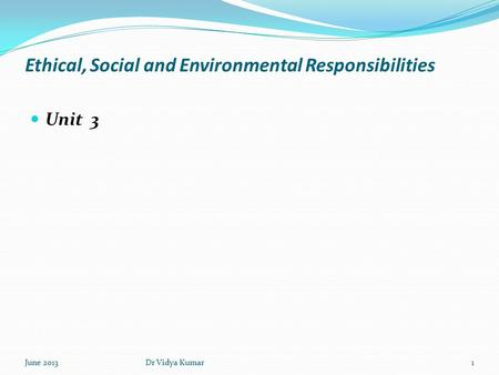 Ethical, Social and Environmental Responsibilities Unit 3 June 20131Dr Vidya Kumar.