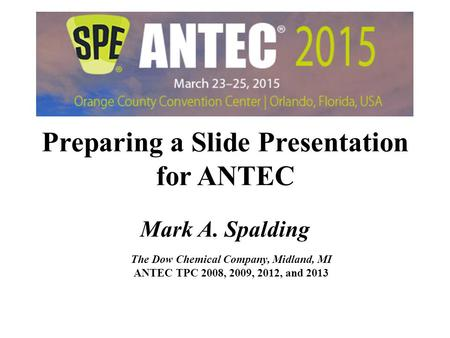 Preparing a Slide Presentation for ANTEC Mark A. Spalding The Dow Chemical Company, Midland, MI ANTEC TPC 2008, 2009, 2012, and 2013 Preparing a Slide.