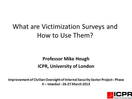 What are Victimization Surveys and How to Use Them? Professor Mike Hough ICPR, University of London Improvement of Civilian Oversight of Internal Security.