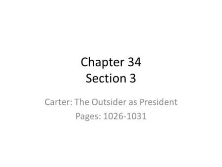 Chapter 34 Section 3 Carter: The Outsider as President Pages: 1026-1031.