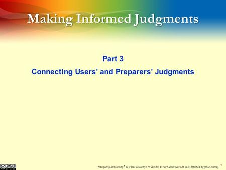 11 Making Informed Judgments Part 3 Connecting Users' and Preparers' Judgments Navigating Accounting, ® G. Peter & Carolyn R. Wilson, © 1991-2009 NavAcc.