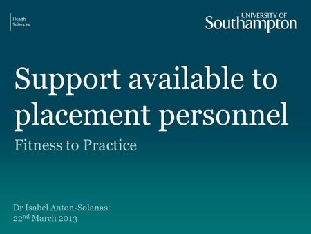 Support available to placement personnel Fitness to Practice Dr Isabel Anton-Solanas 22 nd March 2013.