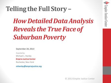 © 2013 Empire Justice Center How Detailed Data Analysis Reveals the True Face of Suburban Poverty September 26, 2013 Presented by: Michael L. Hanley Empire.