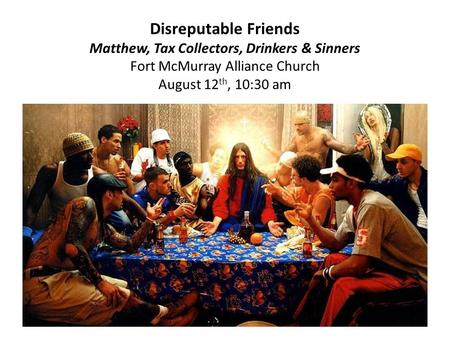 Disreputable Friends Matthew, Tax Collectors, Drinkers & Sinners Fort McMurray Alliance Church August 12 th, 10:30 am.