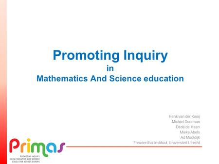 Promoting Inquiry in Mathematics And Science education Henk van der Kooij Michiel Doorman Dédé de Haan Mieke Abels Ad Mooldijk Freudenthal Instituut, Universiteit.