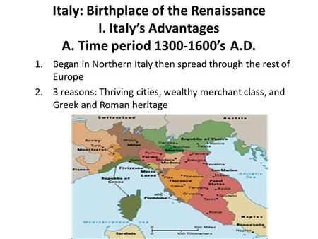 Italy: Birthplace of the Renaissance I. Italy's Advantages A. Time period 1300-1600's A.D. 1.Began in Northern Italy then spread through the rest of Europe.