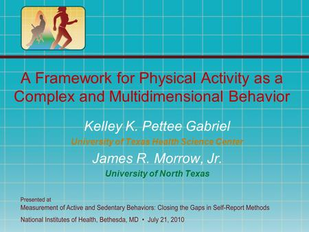 A Framework for Physical Activity as a Complex and Multidimensional Behavior Kelley K. Pettee Gabriel University of Texas Health Science Center James R.
