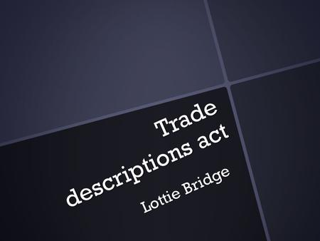 Trade descriptions act Lottie Bridge. When did the protection act first start? The Trade Descriptions Act was first introduced to the uk in 1968. The.