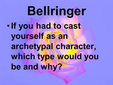 Bellringer If you had to cast yourself as an archetypal character, which type would you be and why?