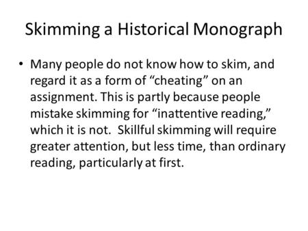 "Skimming a Historical Monograph Many people do not know how to skim, and regard it as a form of ""cheating"" on an assignment. This is partly because people."